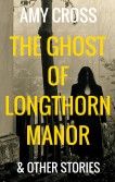 The Ghost of Longthorn Manor and Other Stories by Amy Cross