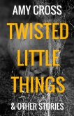 Twisted Little Things and Other Stories by Amy Cross