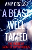 A Beast Well Tamed The House of Jack the Ripper book 5 by Amy Cross