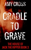 Cradle to Grave The House of Jack the Ripper book 3 by Amy Cross