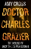 Doctor Charles Grazier The House of Jack the Ripper book 6 by Amy Cross