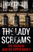 The Lady Screams The House of Jack the Ripper book 4 by Amy Cross