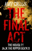 The Final Act The House of Jack the Ripper book 8 by Amy Cross